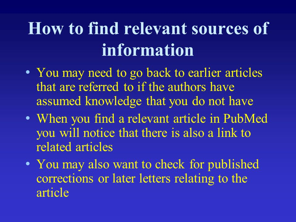 How to find relevant sources of information You may need to go back to earlier articles that are referred to if the authors have assumed knowledge tha