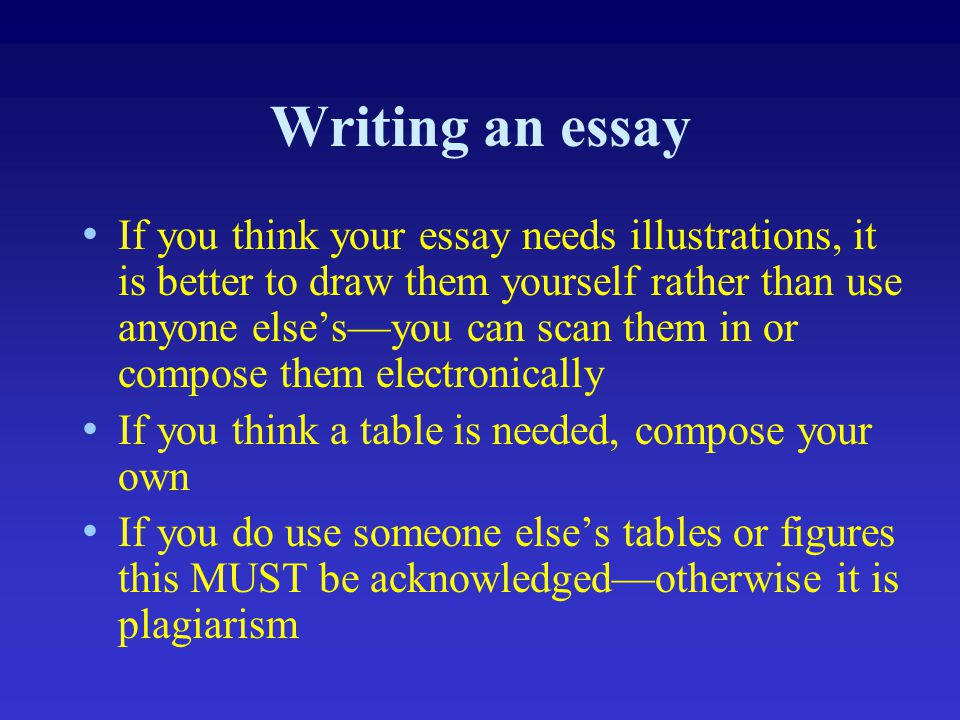 Writing an essay If you think your essay needs illustrations, it is better to draw them yourself rather than use anyone else's—you can scan them in or