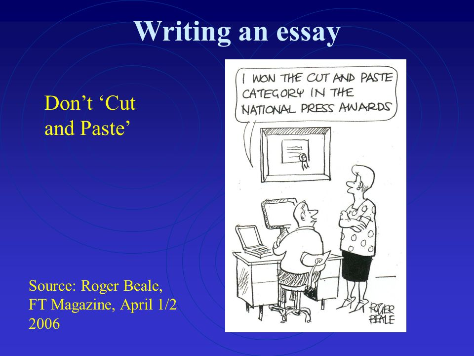 Writing an essay Source: Roger Beale, FT Magazine, April 1/2 2006 Don't 'Cut and Paste'