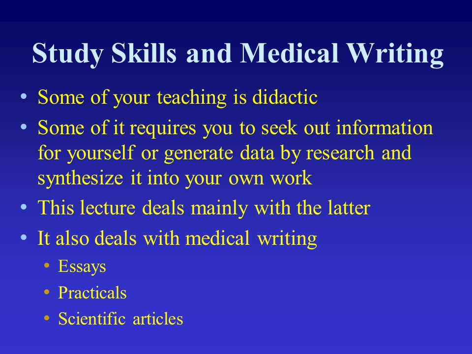 Study Skills and Medical Writing Some of your teaching is didactic Some of it requires you to seek out information for yourself or generate data by re