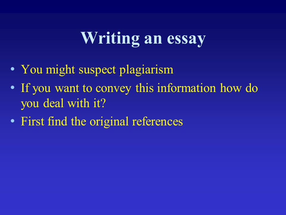 Writing an essay You might suspect plagiarism If you want to convey this information how do you deal with it? First find the original references