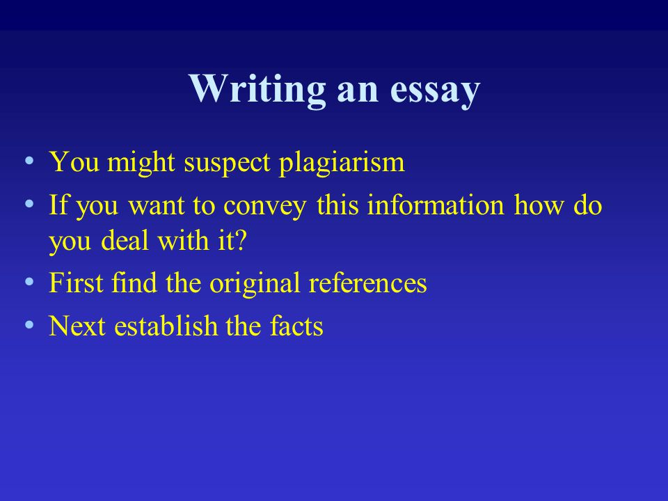 Writing an essay You might suspect plagiarism If you want to convey this information how do you deal with it? First find the original references Next