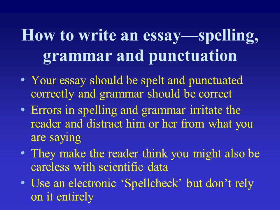 How to write an essay—spelling, grammar and punctuation Your essay should be spelt and punctuated correctly and grammar should be correct Errors in sp