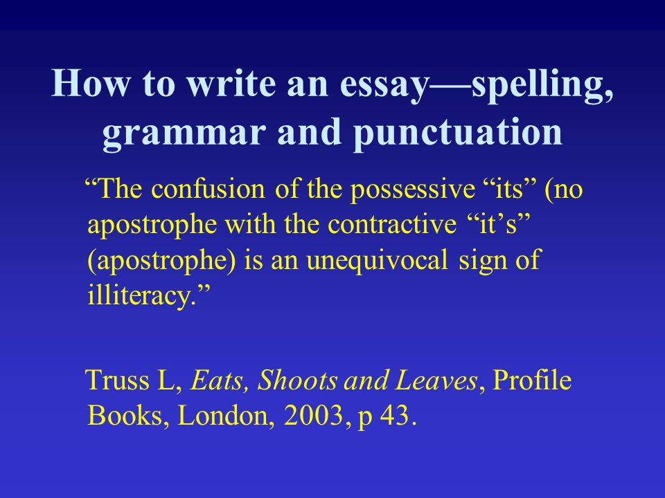 "How to write an essay—spelling, grammar and punctuation ""The confusion of the possessive ""its"" (no apostrophe with the contractive ""it's"" (apostrophe)"