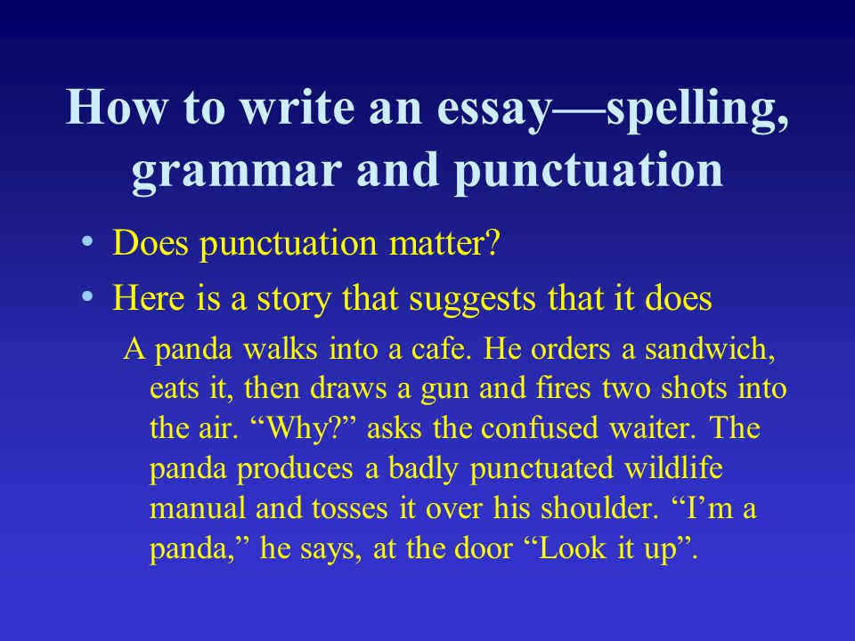 How to write an essay—spelling, grammar and punctuation Does punctuation matter? Here is a story that suggests that it does A panda walks into a cafe.