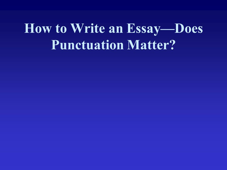 How to Write an Essay—Does Punctuation Matter?