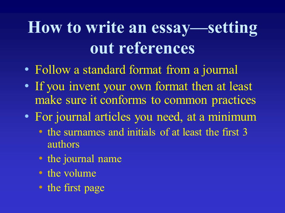 How to write an essay—setting out references Follow a standard format from a journal If you invent your own format then at least make sure it conforms