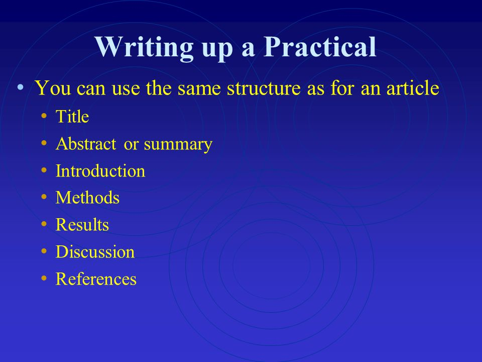 Writing up a Practical You can use the same structure as for an article Title Abstract or summary Introduction Methods Results Discussion References