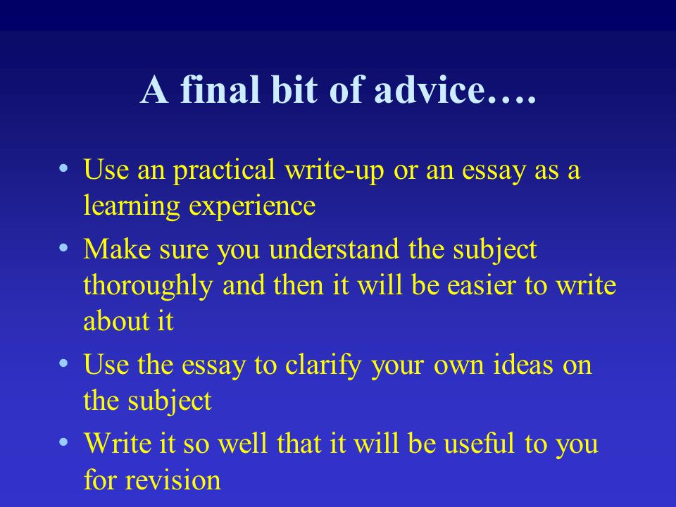 A final bit of advice…. Use an practical write-up or an essay as a learning experience Make sure you understand the subject thoroughly and then it wil