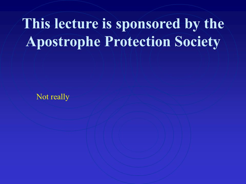 This lecture is sponsored by the Apostrophe Protection Society Not really