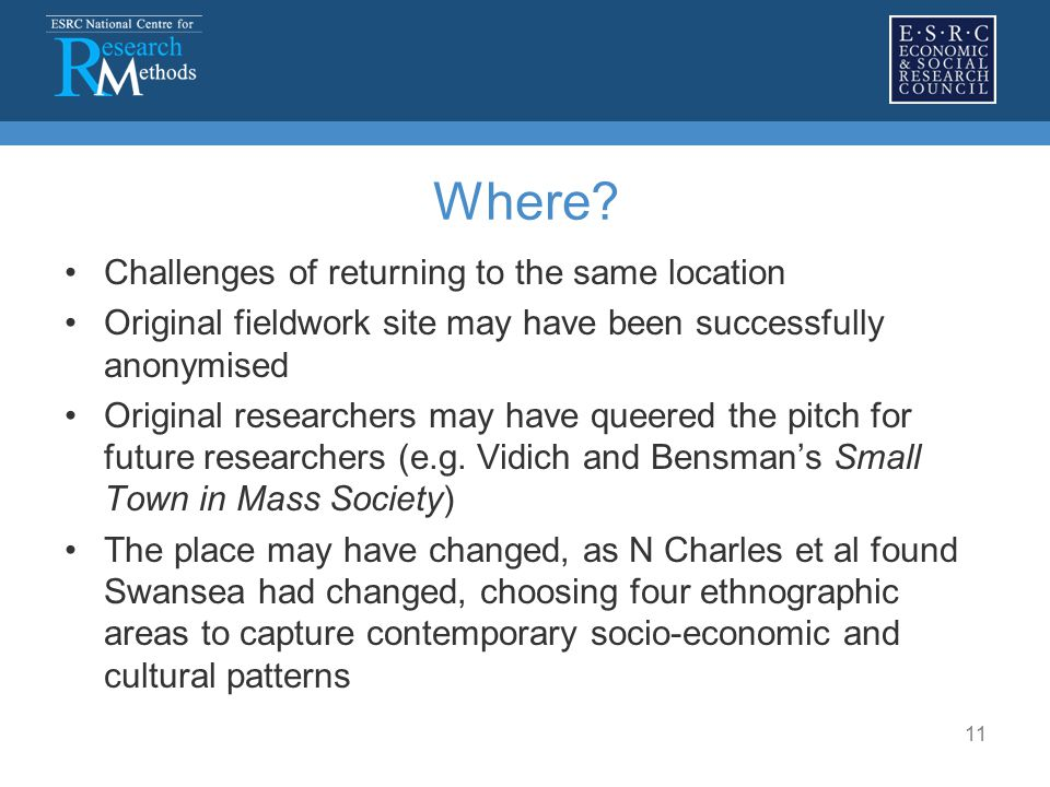 11 Where? Challenges of returning to the same location Original fieldwork site may have been successfully anonymised Original researchers may have que