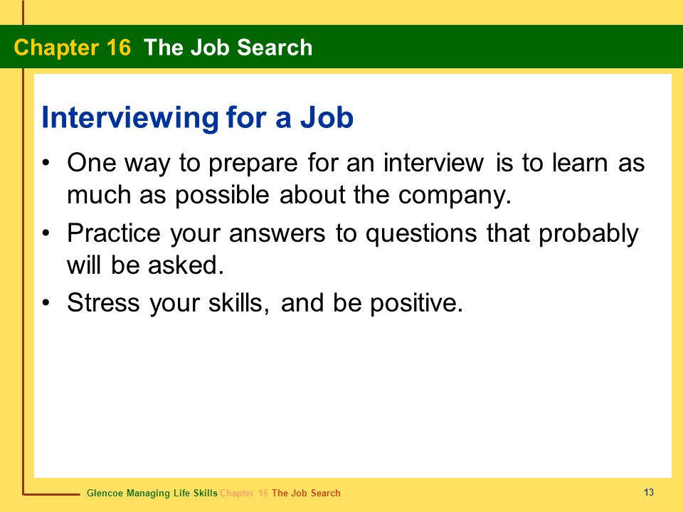 Glencoe Managing Life Skills Chapter 16 The Job Search Chapter 16 The Job Search 13 Interviewing for a Job One way to prepare for an interview is to l