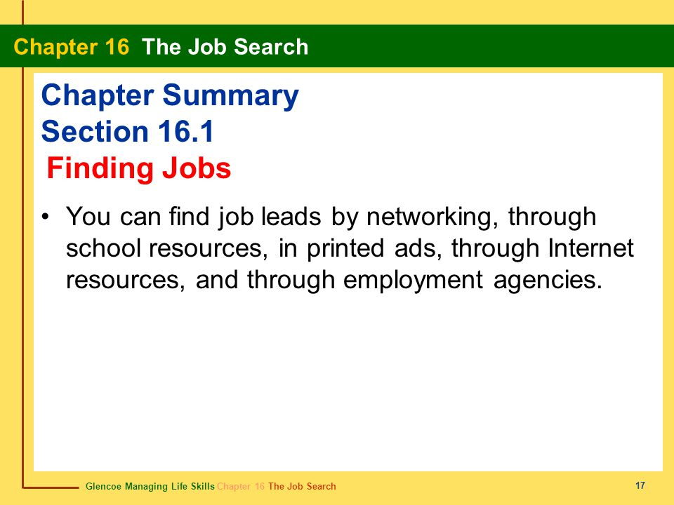 Glencoe Managing Life Skills Chapter 16 The Job Search Chapter 16 The Job Search 17 Chapter Summary Section 16.1 You can find job leads by networking,