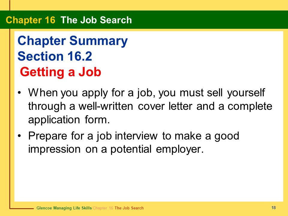 Glencoe Managing Life Skills Chapter 16 The Job Search Chapter 16 The Job Search 18 Chapter Summary Section 16.2 When you apply for a job, you must se