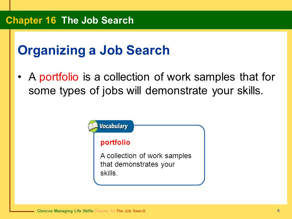 Glencoe Managing Life Skills Chapter 16 The Job Search Chapter 16 The Job Search 6 Organizing a Job Search A portfolio is a collection of work samples