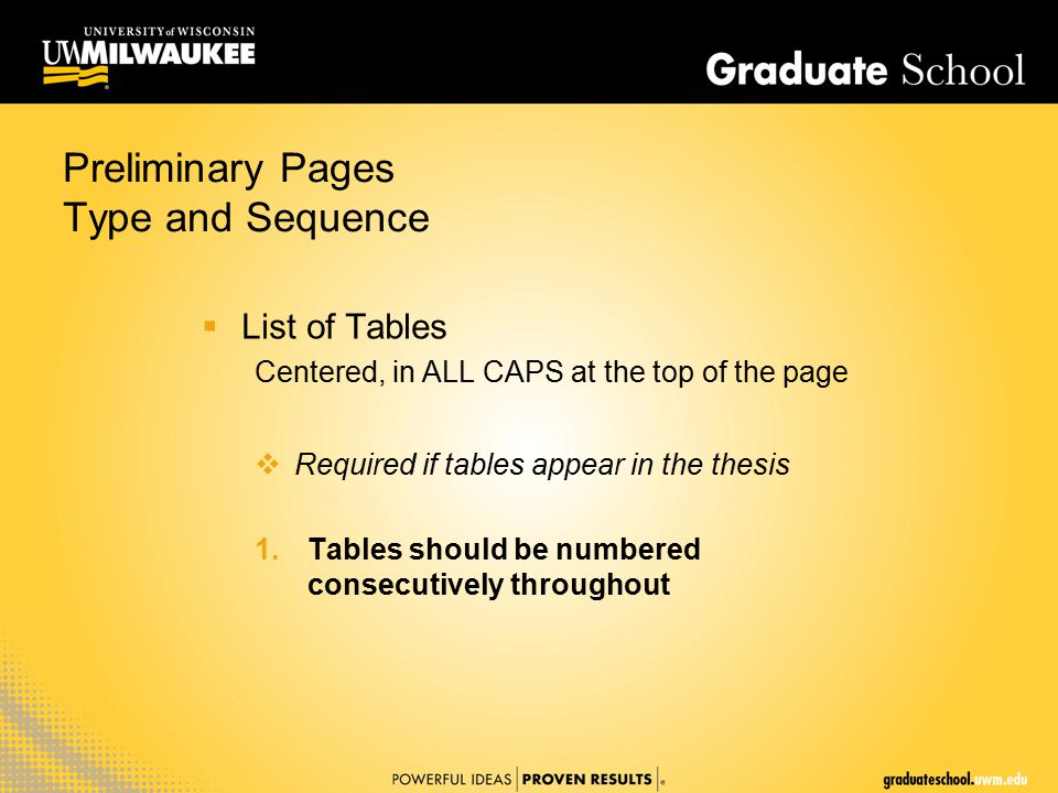 Preliminary Pages Type and Sequence  List of Tables Centered, in ALL CAPS at the top of the page  Required if tables appear in the thesis 1.Tables should be numbered consecutively throughout
