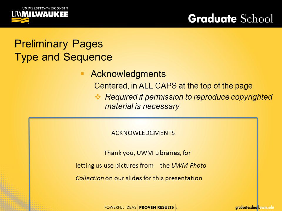 Preliminary Pages Type and Sequence  Acknowledgments Centered, in ALL CAPS at the top of the page  Required if permission to reproduce copyrighted material is necessary ACKNOWLEDGMENTS Thank you, UWM Libraries, for letting us use pictures from the UWM Photo Collection on our slides for this presentation