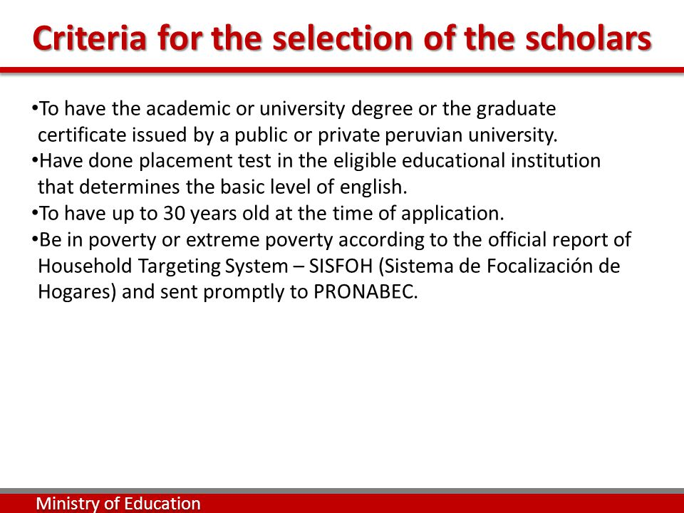 Criteria for the selection of the scholars Ministry of Education To have the academic or university degree or the graduate certificate issued by a public or private peruvian university.