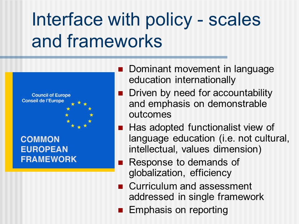 Interface with policy - scales and frameworks Dominant movement in language education internationally Driven by need for accountability and emphasis o