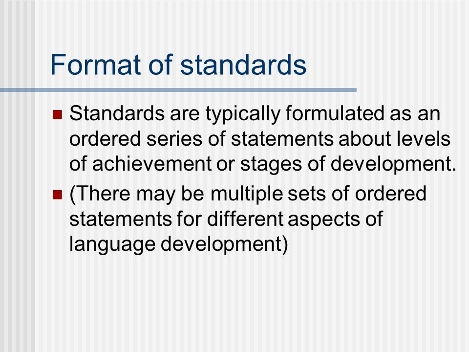 Format of standards Standards are typically formulated as an ordered series of statements about levels of achievement or stages of development. (There