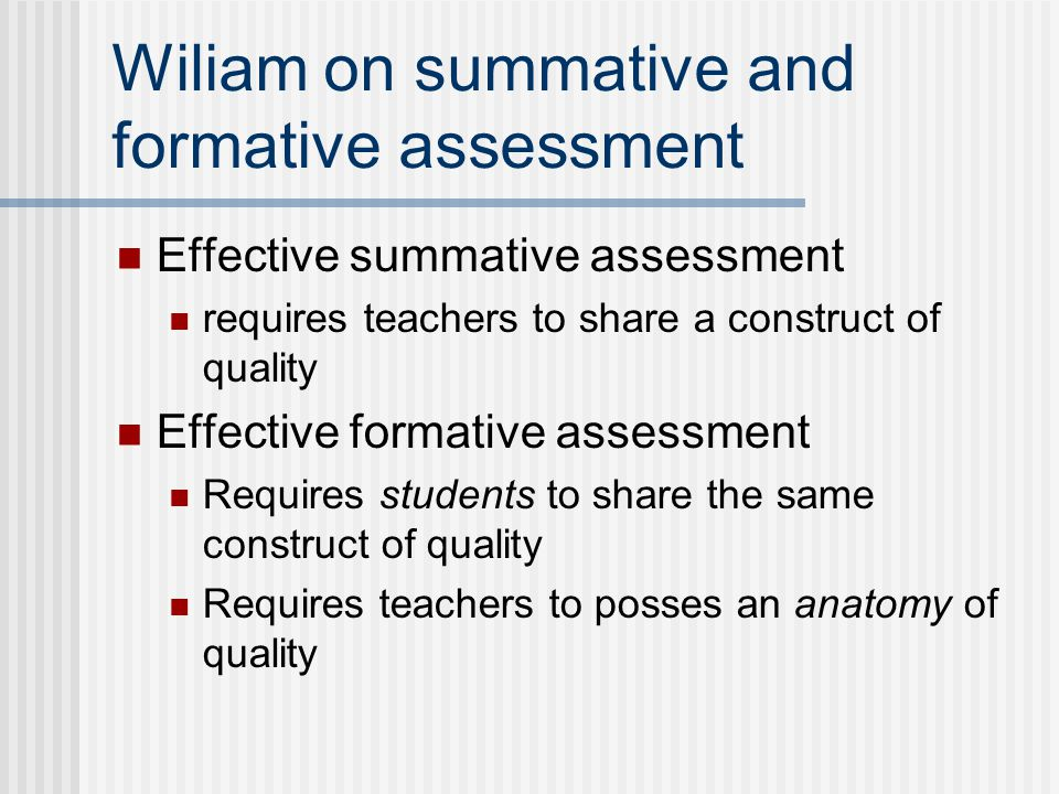 Wiliam on summative and formative assessment Effective summative assessment requires teachers to share a construct of quality Effective formative asse