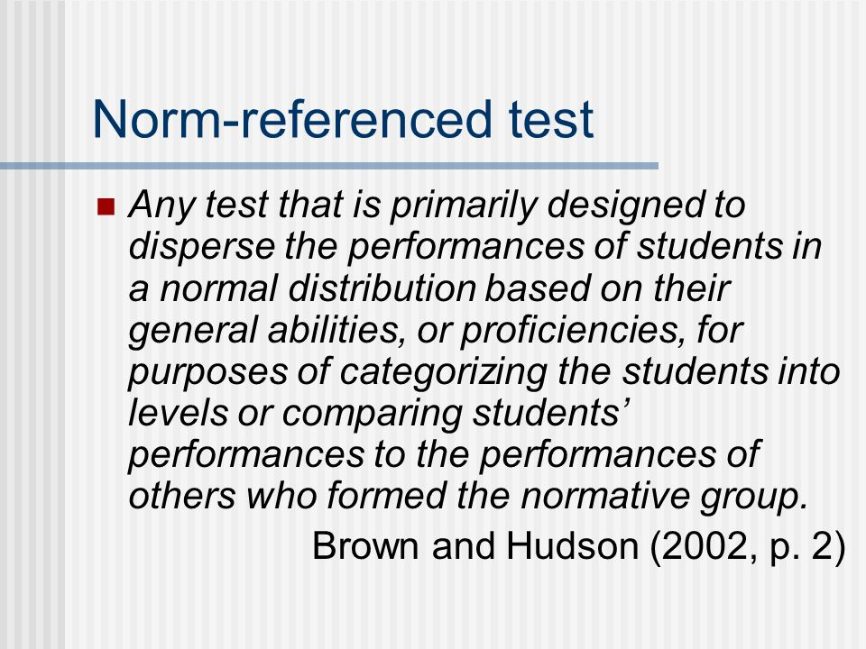 Norm-referenced test Any test that is primarily designed to disperse the performances of students in a normal distribution based on their general abil