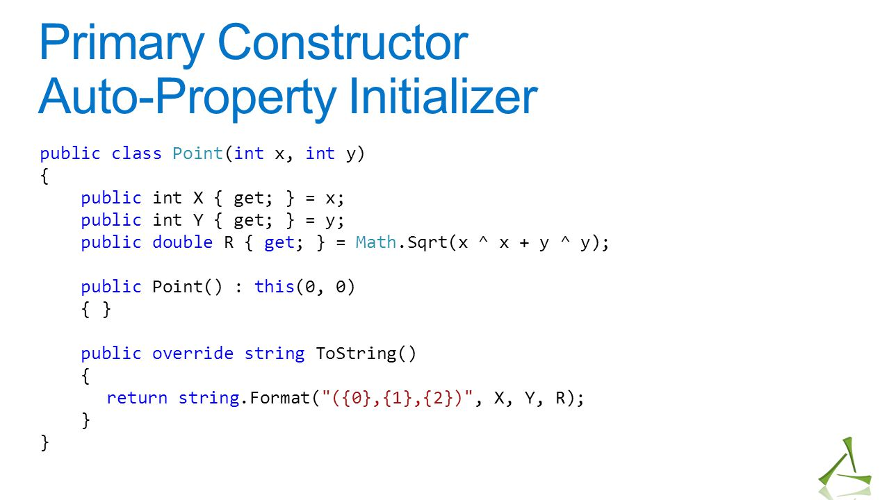 Primary Constructor Auto-Property Initializer public class Point(int x, int y) { public int X { get; } = x; public int Y { get; } = y; public double R