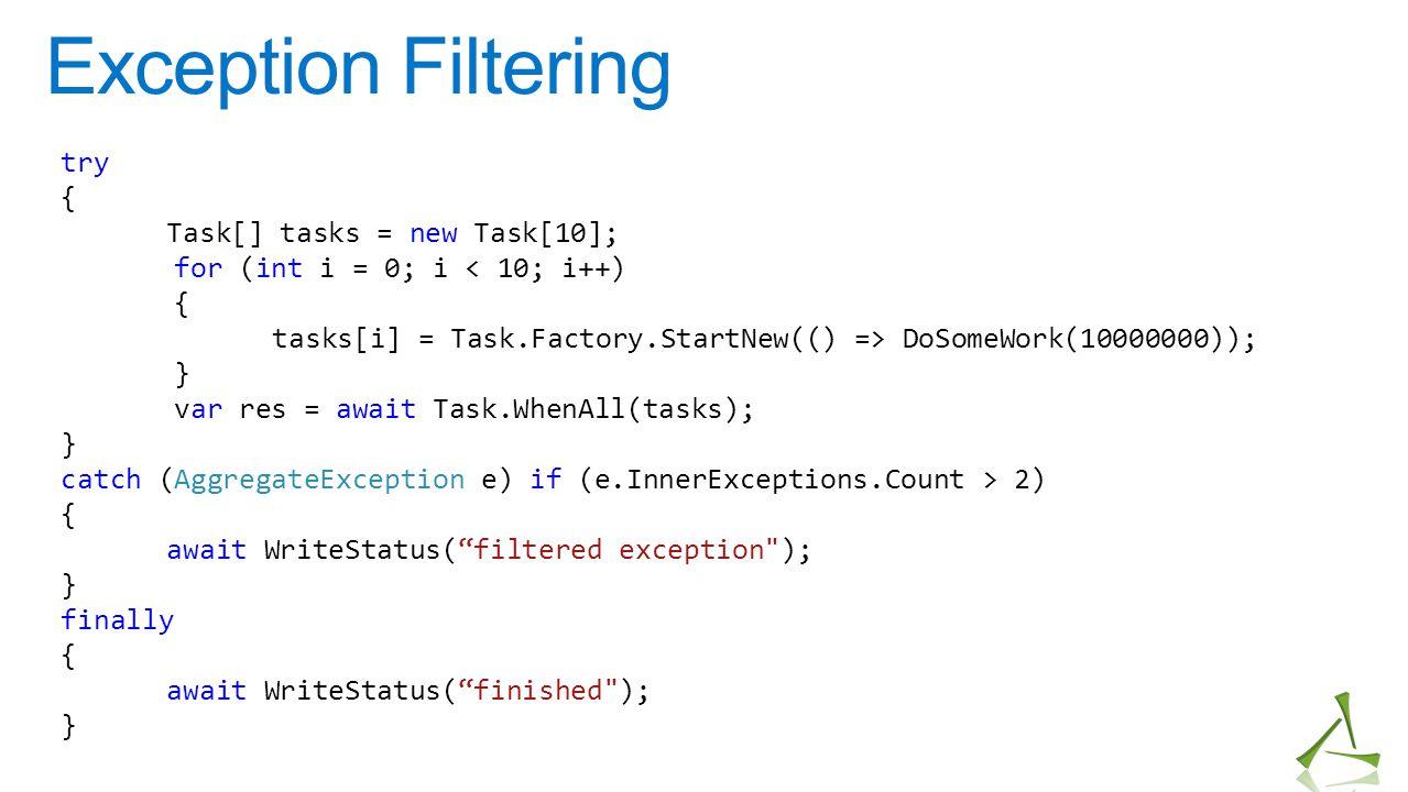 Exception Filtering try { Task[] tasks = new Task[10]; for (int i = 0; i < 10; i++) { tasks[i] = Task.Factory.StartNew(() => DoSomeWork(10000000)); }