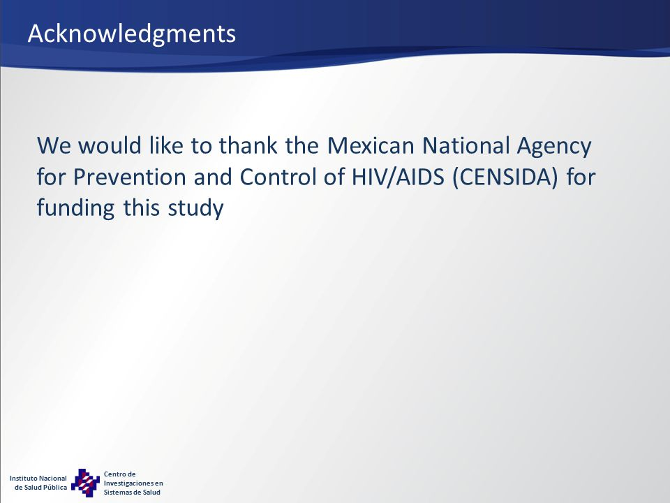 Instituto Nacional de Salud Pública Centro de Investigaciones en Sistemas de Salud Acknowledgments We would like to thank the Mexican National Agency for Prevention and Control of HIV/AIDS (CENSIDA) for funding this study