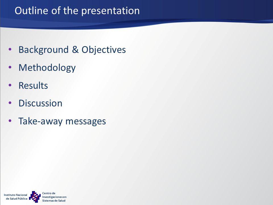 Instituto Nacional de Salud Pública Centro de Investigaciones en Sistemas de Salud Outline of the presentation Background & Objectives Methodology Results Discussion Take-away messages