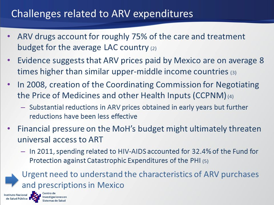 Instituto Nacional de Salud Pública Centro de Investigaciones en Sistemas de Salud Challenges related to ARV expenditures ARV drugs account for roughly 75% of the care and treatment budget for the average LAC country (2) Evidence suggests that ARV prices paid by Mexico are on average 8 times higher than similar upper-middle income countries (3) In 2008, creation of the Coordinating Commission for Negotiating the Price of Medicines and other Health Inputs (CCPNM) (4) – Substantial reductions in ARV prices obtained in early years but further reductions have been less effective Financial pressure on the MoH's budget might ultimately threaten universal access to ART – In 2011, spending related to HIV-AIDS accounted for 32.4% of the Fund for Protection against Catastrophic Expenditures of the PHI (5) Urgent need to understand the characteristics of ARV purchases and prescriptions in Mexico