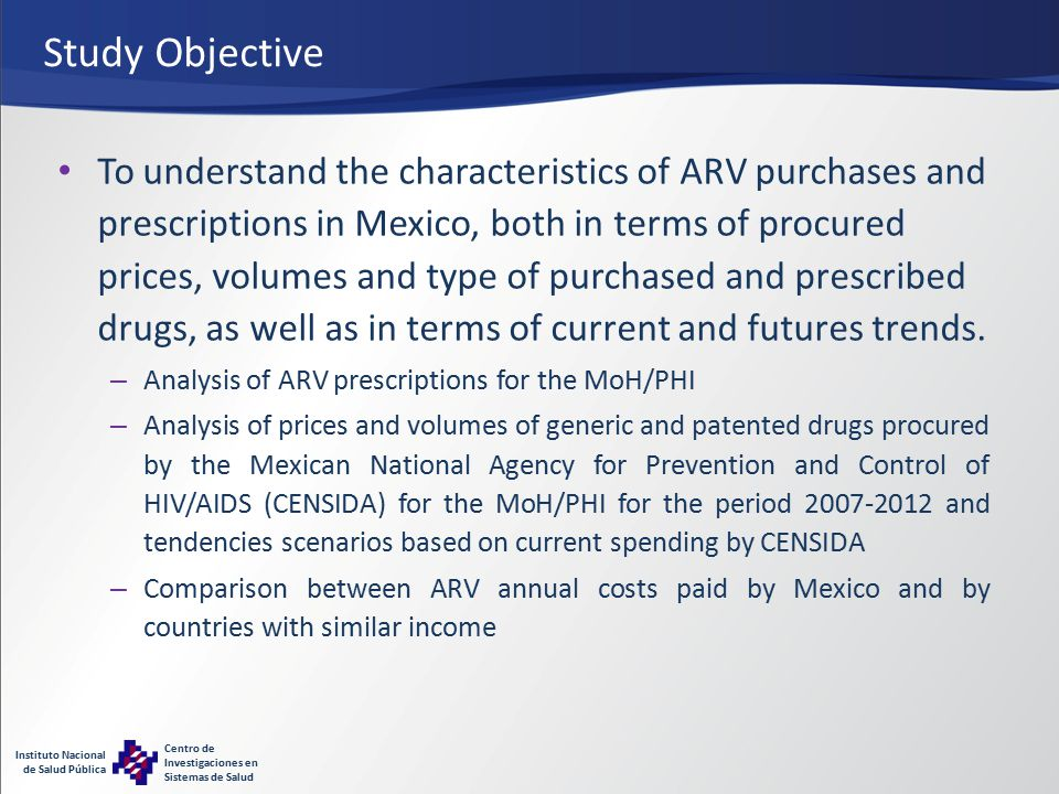 Instituto Nacional de Salud Pública Centro de Investigaciones en Sistemas de Salud Study Objective To understand the characteristics of ARV purchases and prescriptions in Mexico, both in terms of procured prices, volumes and type of purchased and prescribed drugs, as well as in terms of current and futures trends.