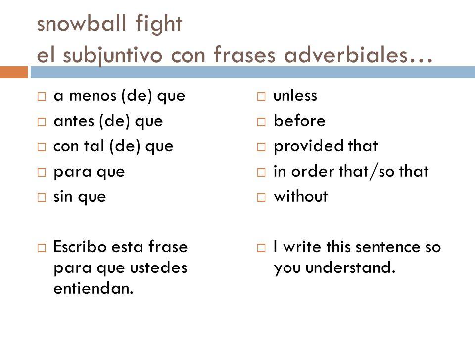 snowball fight el subjuntivo con frases adverbiales…  a menos (de) que  antes (de) que  con tal (de) que  para que  sin que  Escribo esta frase para que ustedes entiendan.