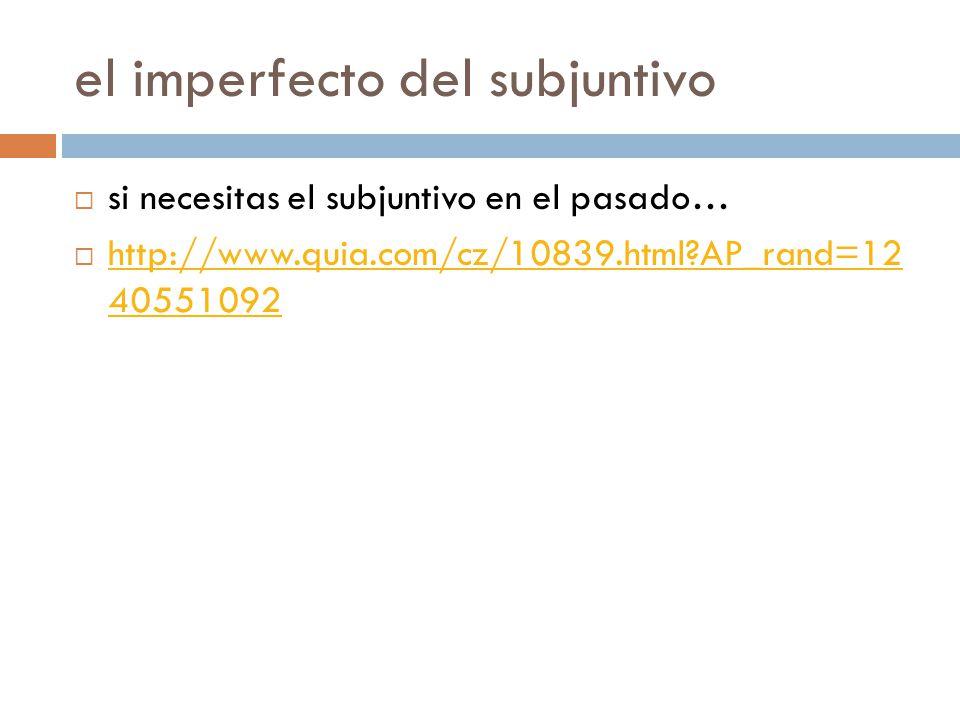 el imperfecto del subjuntivo  si necesitas el subjuntivo en el pasado…  http://www.quia.com/cz/10839.html AP_rand=12 40551092 http://www.quia.com/cz/10839.html AP_rand=12 40551092