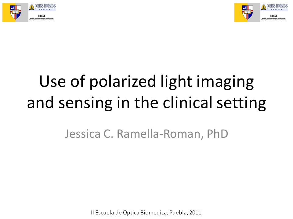 II Escuela de Optica Biomedica, Puebla, 2011 Use of polarized light imaging and sensing in the clinical setting Jessica C. Ramella-Roman, PhD