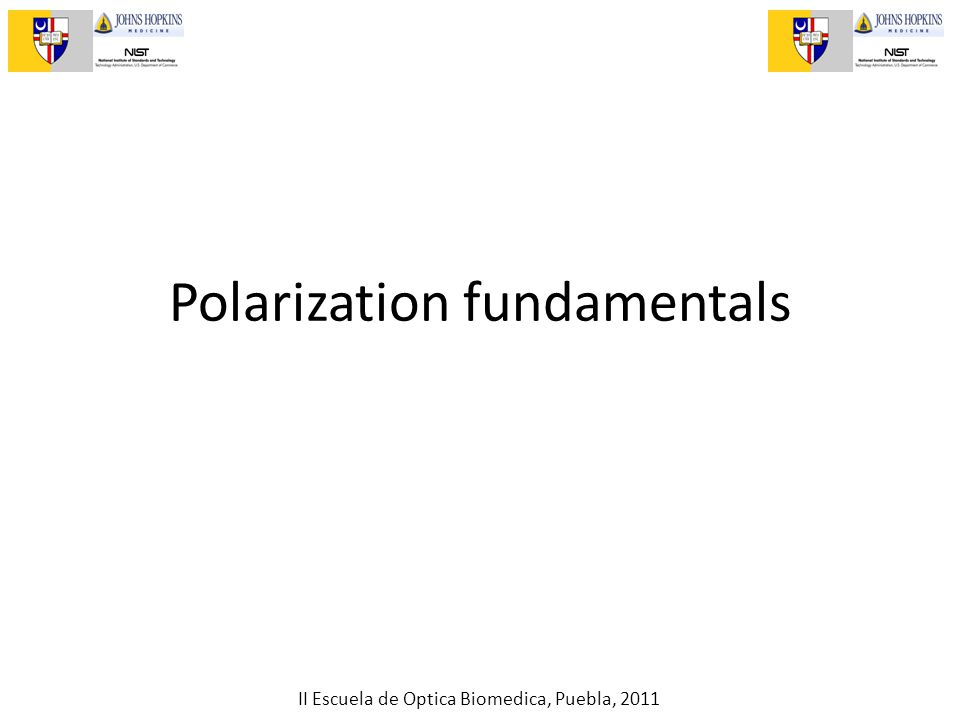 II Escuela de Optica Biomedica, Puebla, 2011 Polarization fundamentals