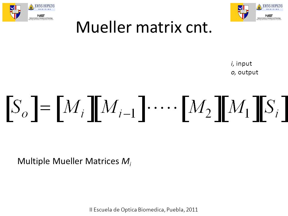 II Escuela de Optica Biomedica, Puebla, 2011 Mueller matrix cnt. i, input o, output Multiple Mueller Matrices M i