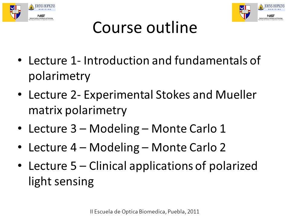 II Escuela de Optica Biomedica, Puebla, 2011 Course outline Lecture 1- Introduction and fundamentals of polarimetry Lecture 2- Experimental Stokes and