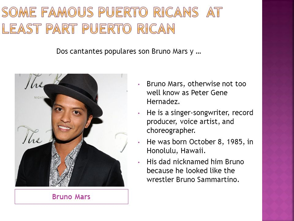 Bruno Mars Bruno Mars, otherwise not too well know as Peter Gene Hernadez. He is a singer-songwriter, record producer, voice artist, and choreographer