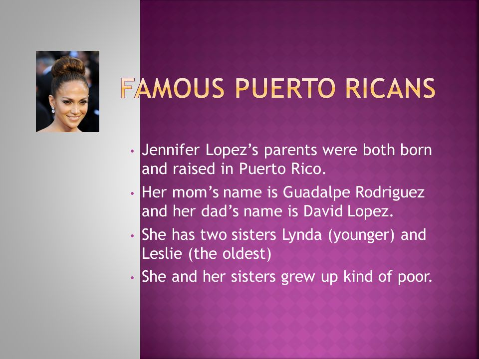 Jennifer Lopez's parents were both born and raised in Puerto Rico. Her mom's name is Guadalpe Rodriguez and her dad's name is David Lopez. She has two