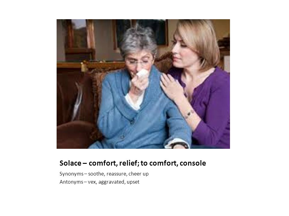 Solace – comfort, relief; to comfort, console Synonyms – soothe, reassure, cheer up Antonyms – vex, aggravated, upset
