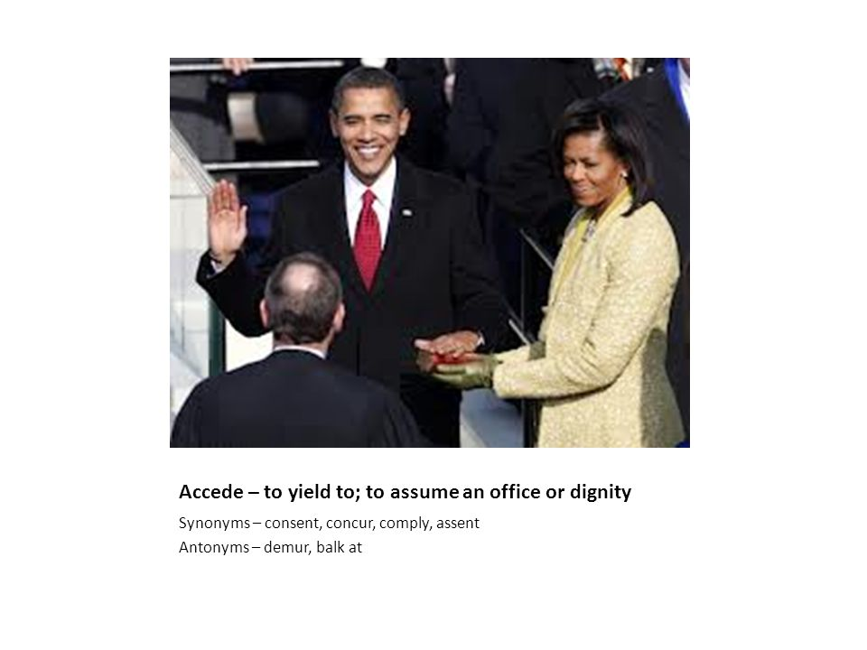 Accede – to yield to; to assume an office or dignity Synonyms – consent, concur, comply, assent Antonyms – demur, balk at