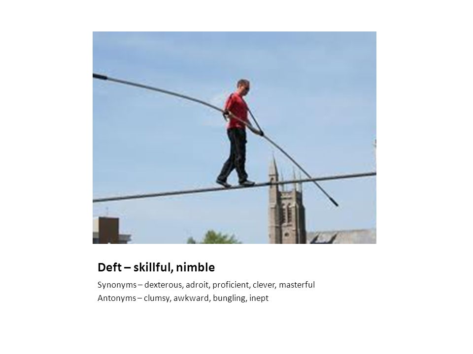 Deft – skillful, nimble Synonyms – dexterous, adroit, proficient, clever, masterful Antonyms – clumsy, awkward, bungling, inept