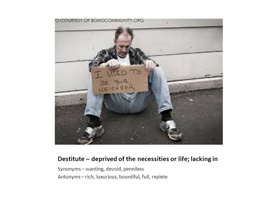Destitute – deprived of the necessities or life; lacking in Synonyms – wanting, devoid, penniless Antonyms – rich, luxurious, bountiful, full, replete