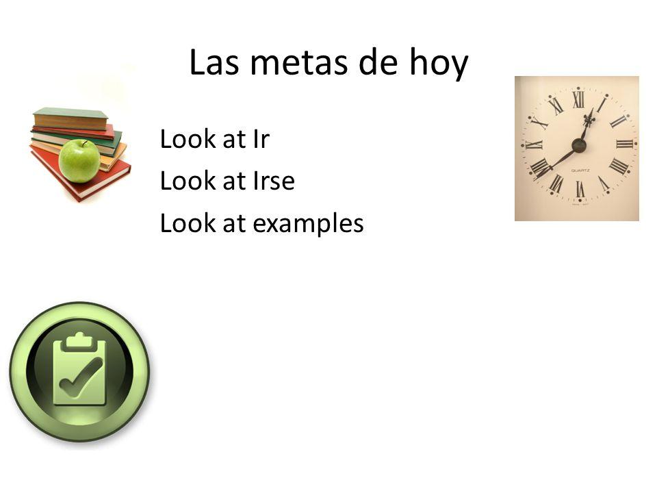 Las metas de hoy Look at Ir Look at Irse Look at examples