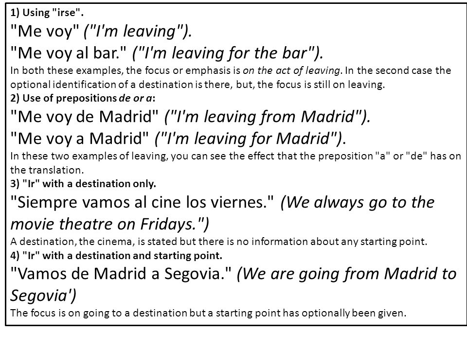 1) Using irse . Me voy ( I m leaving ). Me voy al bar. ( I m leaving for the bar ).