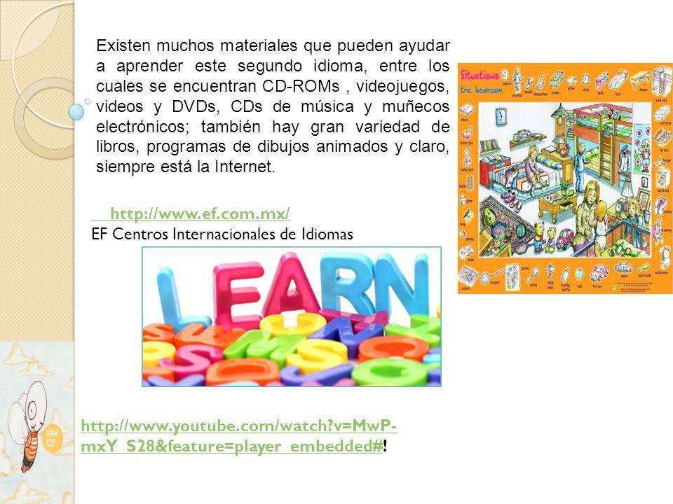 Existen muchos materiales que pueden ayudar a aprender este segundo idioma, entre los cuales se encuentran CD-ROMs, videojuegos, videos y DVDs, CDs de música y muñecos electrónicos; también hay gran variedad de libros, programas de dibujos animados y claro, siempre está la Internet.