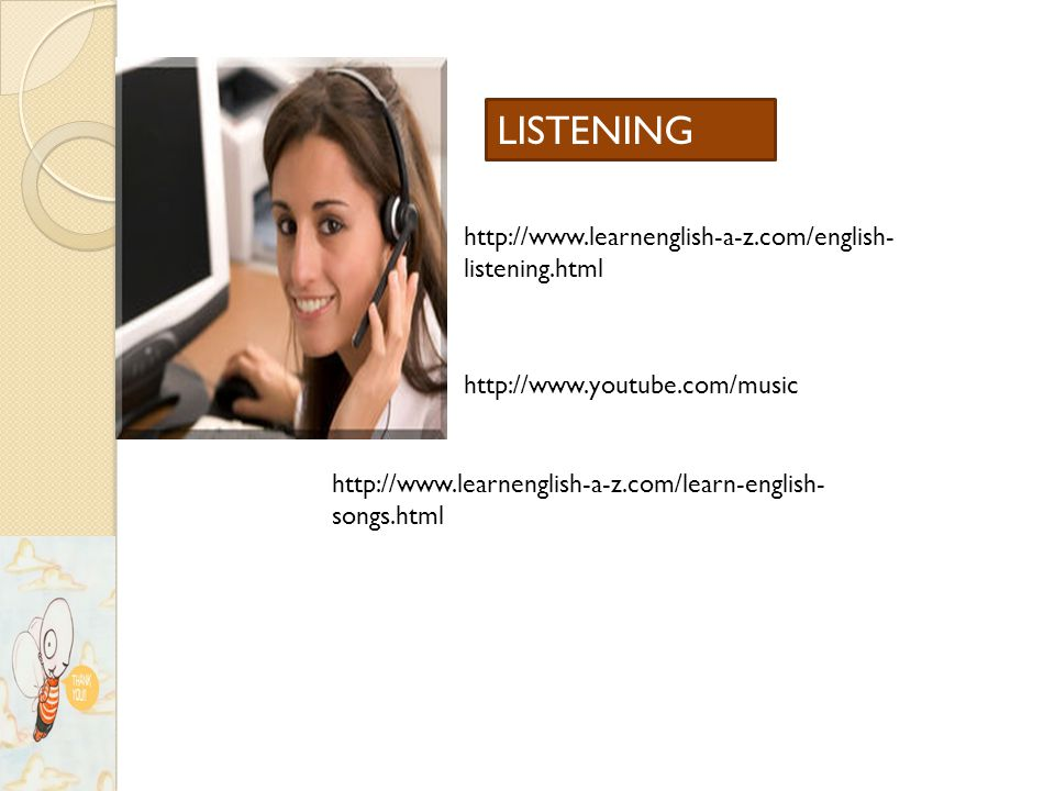 http://www.learnenglish-a-z.com/english- listening.html http://www.youtube.com/music http://www.learnenglish-a-z.com/learn-english- songs.html LISTENING