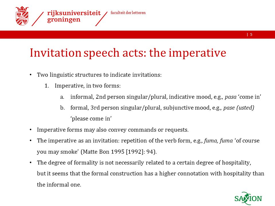 | faculteit der letteren Invitation speech acts: the imperative Two linguistic structures to indicate invitations: 1.Imperative, in two forms: a.informal, 2nd person singular/plural, indicative mood, e.g., pasa 'come in' b.formal, 3rd person singular/plural, subjunctive mood, e.g., pase (usted) 'please come in' Imperative forms may also convey commands or requests.