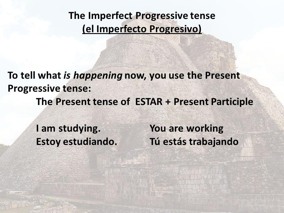 The Imperfect Progressive tense (el Imperfecto Progresivo) To tell what is happening now, you use the Present Progressive tense: The Present tense of ESTAR + Present Participle I am studying.You are working Estoy estudiando.Tú estás trabajando